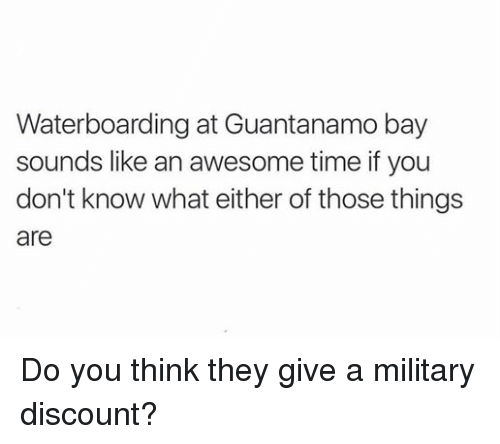 Military: Waterboarding at Guantanamo bay  sounds like an awesome time if you  don't know what either of those things  are Do you think they give a military discount?