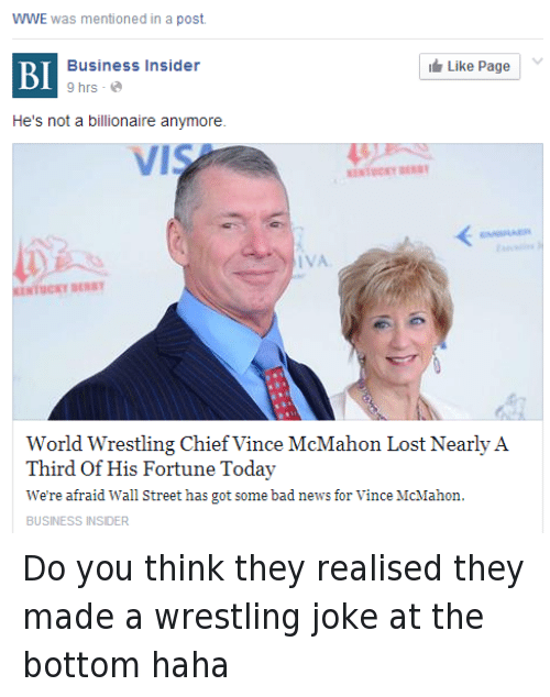 Vince McMahon: WWE  was mentioned in a post.  Like Page  Business Insider  BI  9 hrs  a  He's not a billionaire anymore.  World Wrestling Chief Vince McMahon Lost Nearly A  Third of His Fortune Today  We're afraid Wall Street has got some bad news for Vince McMahon  BUSINESS INSIDER Do you think they realised they made a wrestling joke at the bottom haha