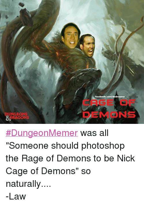 "DnD: UNGEONS  DRAGONS  facebookl.com/dndmemes  DEN NS ‪#‎DungeonMemer‬ was all ""Someone should photoshop the Rage of Demons to be Nick Cage of Demons"" so naturally.... -Law"