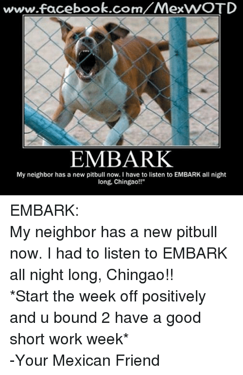 "Short Work Week: www.facebook.com  ex  EMBARK  My neighbor has a new pitbull now. l have to listen to EMBARK all night  long, Chingao!!"" EMBARK: My neighbor has a new pitbull now. I had to listen to EMBARK all night long, Chingao!! *Start the week off positively and u bound 2 have a good short work week* -Your Mexican Friend"