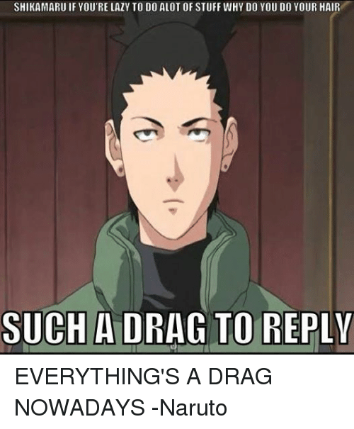 Lazy, Naruto, and Hair: SHIKAMARU IF YOU'RE LAZY TO DO ALOT OF STUFF WHY DO YOU DO YOUR HAIR  SUCH A DRAG TO REPLY EVERYTHING'S A DRAG NOWADAYS -Naruto