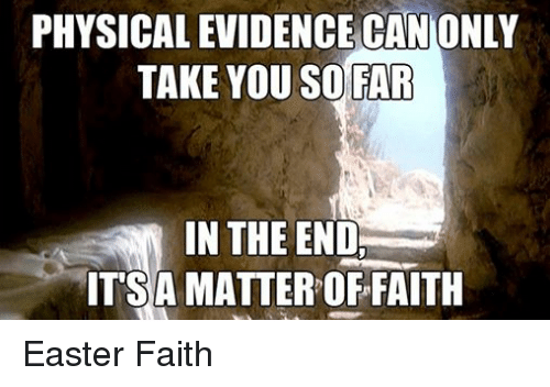 Easter, Episcopal Church , and Physical: PHYSICAL EVIDENCE CAN ONLY  TAKE YOU SO FAR  IN THE END.  ITSA MATTER FAITH Easter Faith