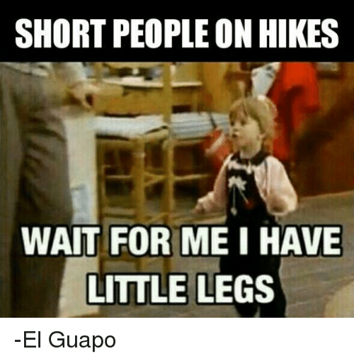 Military: SHORT PEOPLE ON HIKES  WAIT FOR ME I HAVE  LITTLE LEGS -El Guapo