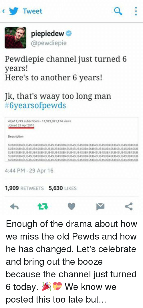 Pewds: Tweet  piepiedew  (apewdiepie  Pewdiepie channel just turned 6  years!  Here's to another 6 years!  Uk, that's waay too long man  #6yearsofpewds  43,611,749 subscribers. 11,922,381,174 views  Joined 29 Apr 2010  Description  SUBASUB4SUB4SUB4SUB4SUB4SUB4SUB4SUBASUB4SUB4SUB4  SUB4SUB4SUB4SUB4SUB4SUB4SUB4SUB4SUB4SUB4SUB4SUB4SUB4SUB4SUB4SUB4SUB4SUB  B4SUB4SUB4SUB4SUB4SUB4SUB4SUB4SUB4SUB4SUB4SU  SUB4SUB4SUB4SUBASUB4SUB4SUB4SUB4SUB4SUB4SUB4SUB4SUB4SUB4SUBASUB4SUB4SU  SUB4SUBASUB4SUBASUB4SUBASUB4SUBASU  4:44 PM 29 Apr 16  1,909  RETWEETS 5,630  LIKES Enough of the drama about how we miss the old Pewds and how he has changed. Let's celebrate and bring out the booze because the channel just turned 6 today. 🎉💝 We know we posted this too late but.. Its better to be late than never. 😉 use the hashtag! And oh, HAPPY 67K LIKES SA PTM BROS! Limpak limpak na celebrations today. 👏🙌😁🎉 //started a virtual parteh;  -Pugachan♡... and the PTMfam. #6yearsofpewds #HAPPY67KPTM