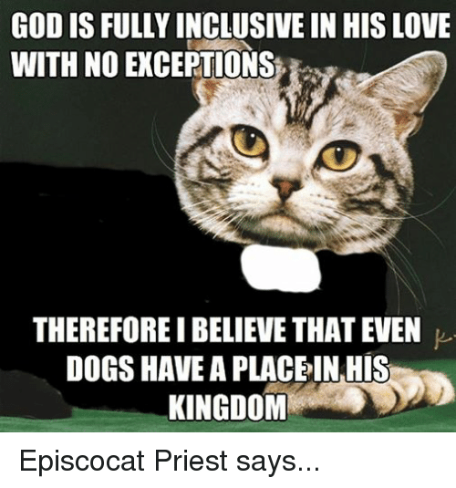 Episcopal Church : GOD IS FULLY INCLUSIVE IN HISLOVE  WITH NO EXCEPTIONS  THEREFORE I BELIEVE THAT EVEN  DOGS HAVE A PLACEINAHIS  KINGDOM Episcocat Priest says...