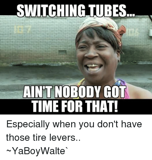 Ain't Nobody Got Time for That, Time, and Tube: SWITCHING TUBES  AINT NOBODY GOT  TIME FOR THAT! Especially when you don't have those tire levers..  ~YaBoyWalte`