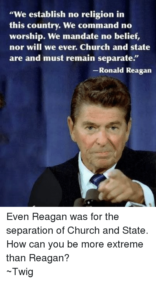 "Mandation: ""We establish no religion in  this country. We command no  worship. We mandate no belief,  nor will we ever. Church and state  are and must remain separate.  Ronald Reagan Even Reagan was for the separation of Church and State. How can you be more extreme than Reagan? ~Twig"