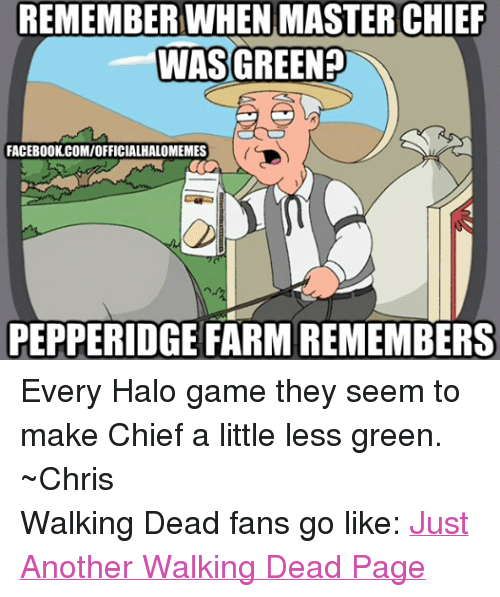 Halo: REMEMBER WHEN MASTER CHIEF  WAS GREEN  FACEBOOK.COM/OFFICIALHALOMEMES  PEPPERIDGE FARM REMEMBERS Every Halo game they seem to make Chief a little less green.  ~Chris Walking Dead fans go like: Just Another Walking Dead Page
