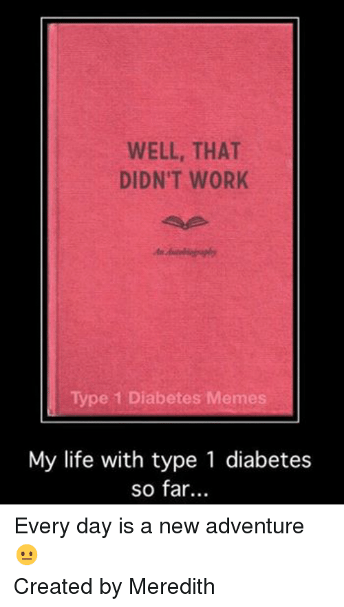 Diabetic Memes: WELL, THAT  DIDN'T WORK  Type 1 Diabetes Memes  My life with type 1 diabetes  so far... Every day is a new adventure   Created by Meredith