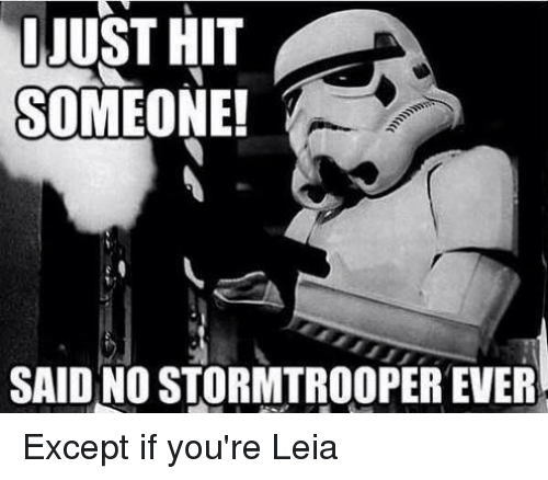 Star Wars, Stormtrooper, and Stormtroopers: JUST HIT  SOMEONE!  SAID NO STORMTROOPER EVER Except if you're Leia