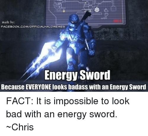 Halo: made by:  FACEBOOK.COM/OFFICIAL HALOMEMES  Energy Sword  Because EVERYONElooks badass With an Energy Sword FACT: It is impossible to look bad with an energy sword. ~Chris