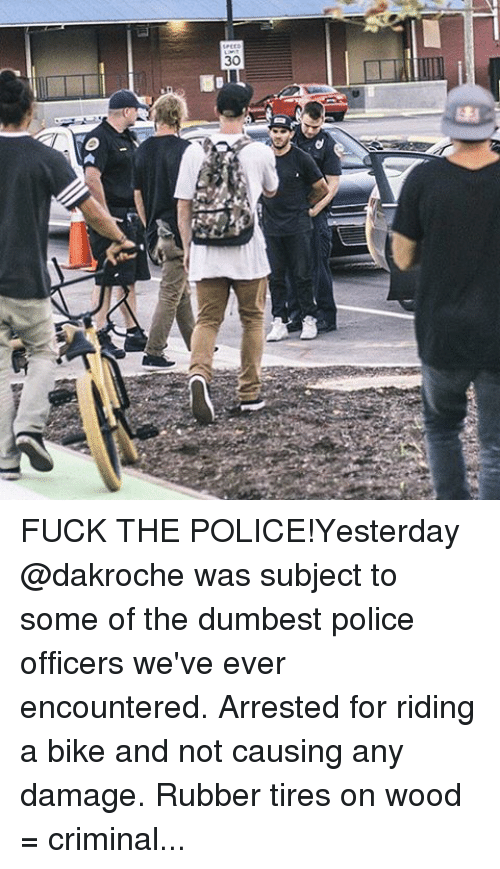 BMX: SPEED  30  0《 FUCK THE POLICE!Yesterday @dakroche was subject to some of the dumbest police officers we've ever encountered. Arrested for riding a bike and not causing any damage. Rubber tires on wood = criminal. Photo: @frankblurry