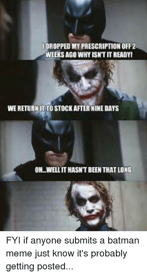 Batman, Meme, and Memes: IDROPPEDMY PRESCRIPTION OFF 2  WEEKS AGO WHY ISNTTITREADYI  WERETURNITTO STOCK  AFTER NINEDAYS  OH WELLITHASNT BEEN THAT LONG FYI if anyone submits a batman meme just know it's probably getting posted...