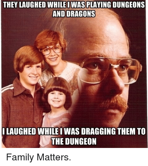 DnD: THEY LAUGHED WHILE IWAS PLAYING DUNGEONS  AND DRAGONS  LAUGHED WHILE IWAS DRAGGING THEMTO  THE DUNGEON Family Matters.