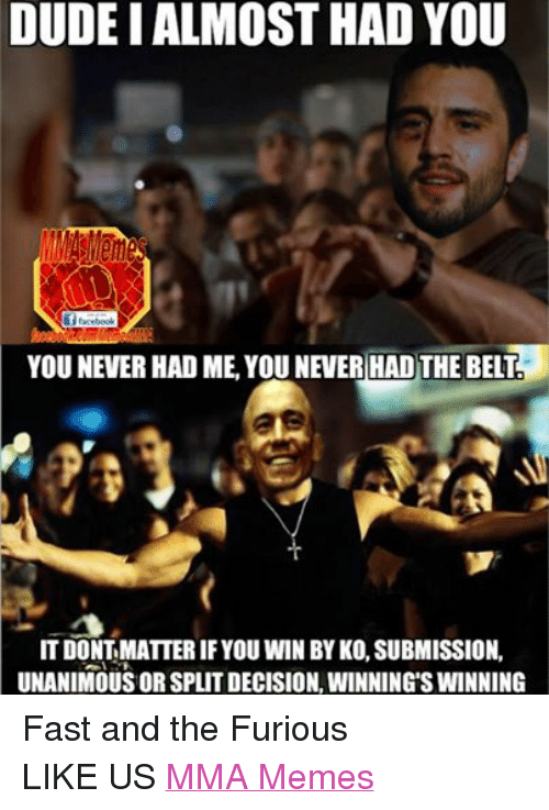 Mma Meme: DUDEI ALMOST HAD YOU  Sf facebook  YOU NEVER HAD ME YOU NEVER HAD THE BELT  IT DONT MATTERIF YOU WIN BY KO,SUBMISSION.  UNANIMOUS ORSPLITDECISION, WINNINGS WINNING Fast and the Furious LIKE US MMA Memes