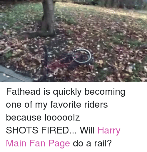 BMX: ゾ Fathead is quickly becoming one of my favorite riders because looooolzSHOTS FIRED... Will Harry Main Fan Page do a rail?