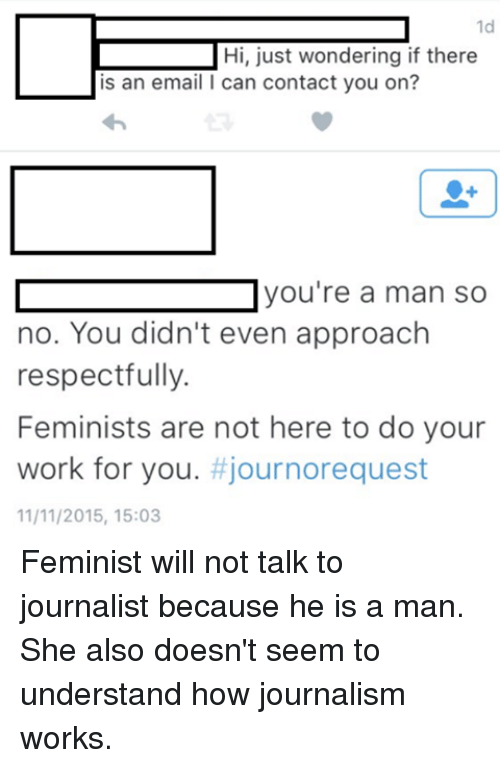 Respect, Work, and Email: L Hi, just wondering if there  is an email l can contact you on?  you're a man so  no. You didn't even approach  respectfully.  Feminists are not here to do your  work for you  journorequest  11/11/2015, 15:03 Feminist will not talk to journalist because he is a man.  She also doesn't seem to understand how journalism works.