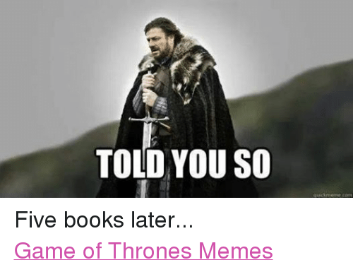 Books, Game of Thrones, and Meme: TOLD YOU SO  quick meme com Five books later... Game of Thrones Memes
