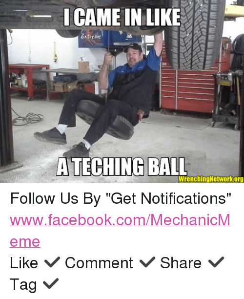 "mechanic: I CAME IN LIKE  ATECHING  BALL  WrenchingNetwork.org Follow Us By ""Get Notifications""  www.facebook.com/MechanicMeme Like  Comment  Share  Tag"