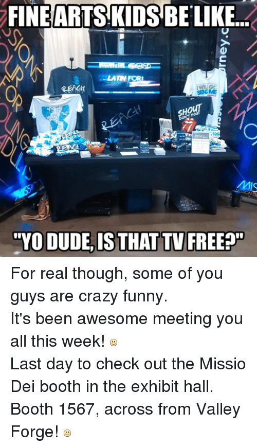 Christian Memes: FINE ARTS KIDS BE LIKE...  LAT FORI  SBN ME  YODUDELISTHAT TV FREE For real though, some of you guys are crazy funny. It's been awesome meeting you all this week!  Last day to check out the Missio Dei booth in the exhibit hall. Booth 1567, across from Valley Forge!