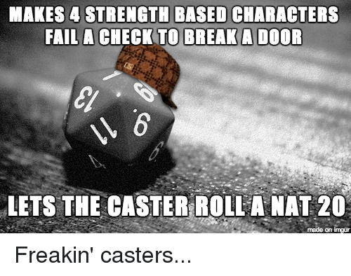 DnD: MAKES 4 STRENGTH BASED CHARACTERS  FAIL A CHECK TO BREAK A DOOR  LETS THE CASTER ROLLA NAT 20  made on imgr Freakin' casters...