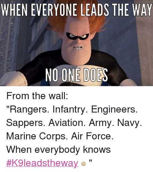 "Air Force: WHEN EVERYONE LEADS THE WAY  NO ONE  DOES From the wall: ""Rangers. Infantry. Engineers. Sappers. Aviation. Army. Navy. Marine Corps. Air Force.  When everybody knows ‪#‎K9leadstheway‬     """