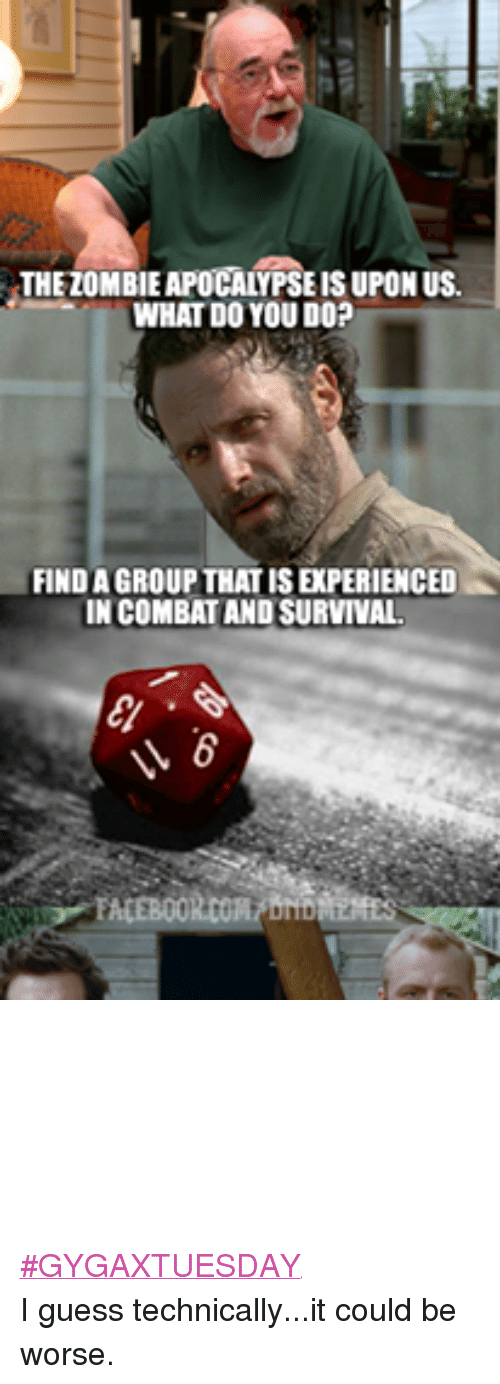 it could be worse: THE ZOMBIE APOCALYPSE IS UPON US.  WHAT DO YOU DO?  FIND A GROUP THAT IS EXPERIENCED  IN COMBAT AND SURVIVAL  V6  FACEBOOKco/bribe  E,GEET' #GYGAXTUESDAY I guess technically...it could be worse.