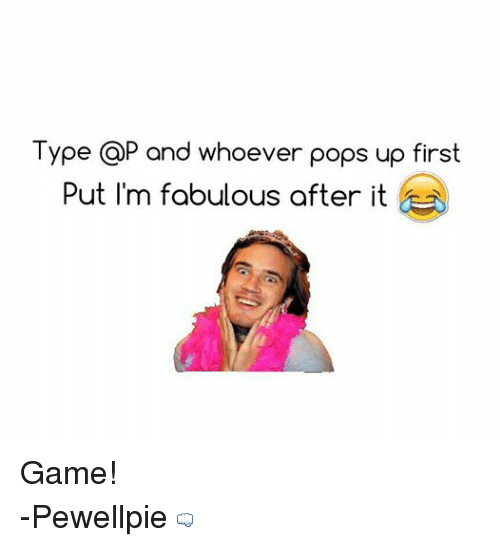 Im Fabulous: Type CaP and whoever pops up first  Put I'm fabulous after it Game!  -Pewellpie