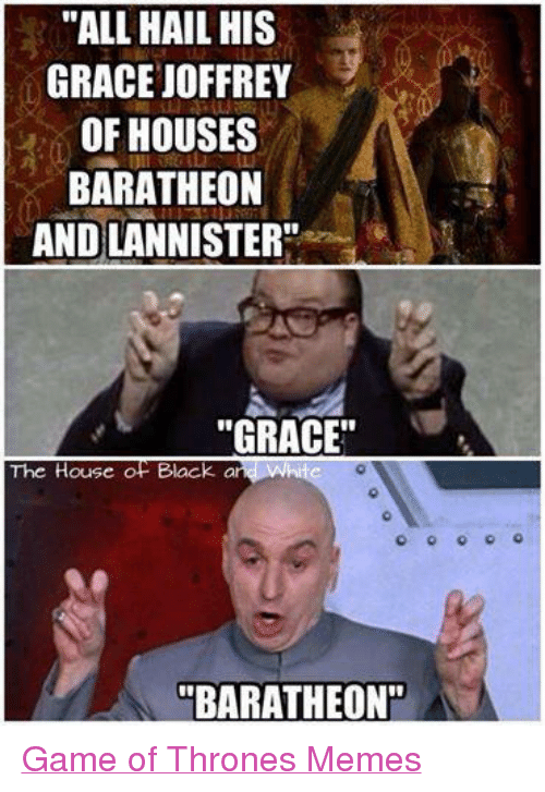 "Game of Thrones, Meme, and Memes: ""ALL HAIL HIS  GRACE JOFFREY  OF HOUSES  BARATHEON  AND LANNISTER""  ""GRACE""  The House OP Black  and White  BARATHEON"" Game of Thrones Memes"