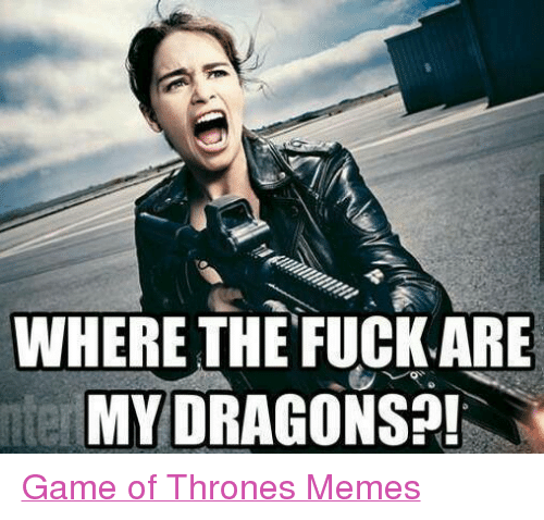 Fucking, Game of Thrones, and Meme: WHERE THE FUCK ARE  MY DRAGO  nter Game of Thrones Memes