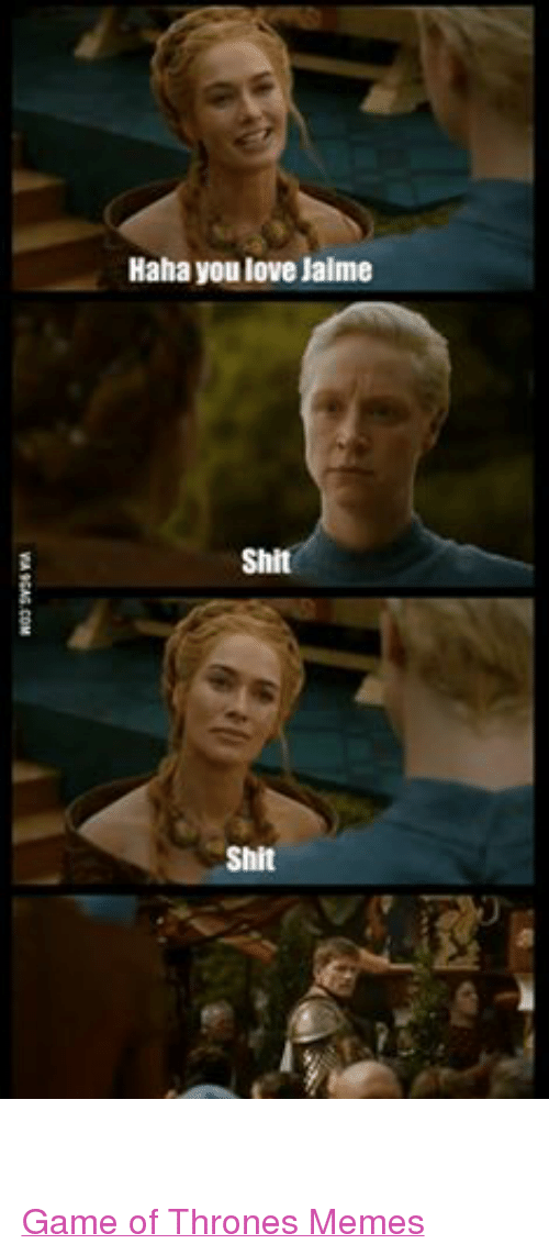 Game of Thrones, Love, and Meme: Haha you love Jaime  Shit  Shit  Shit Game of Thrones Memes