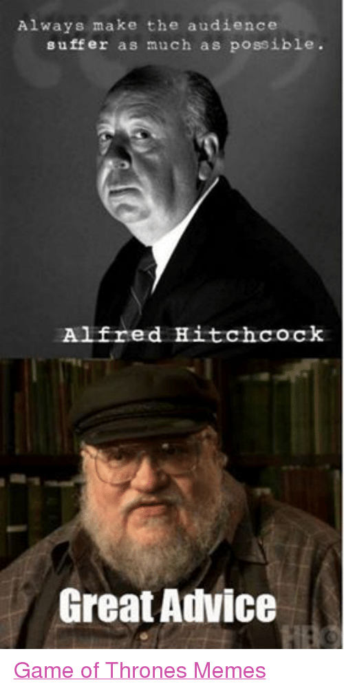 Game of Thrones, Meme, and Memes: Always make the audience  suffer as much as possible.  Alfred Hitchcock  Great Aulvice Game of Thrones Memes
