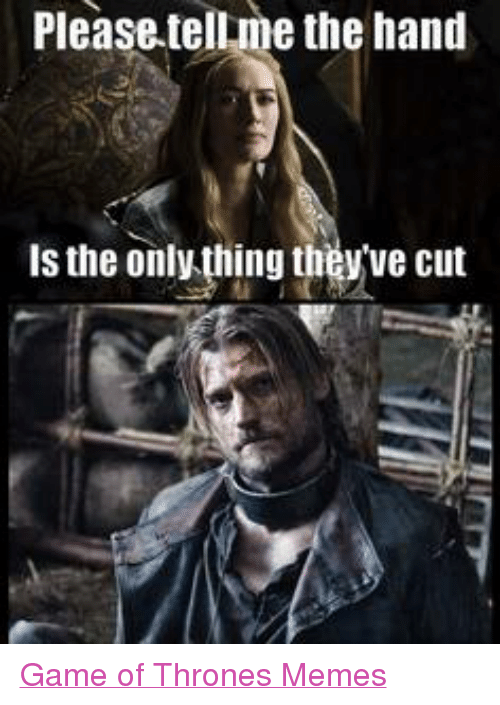 Game of Thrones: Please tellme the hand  is the only thing they ve cut Game of Thrones Memes