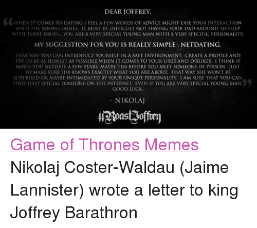 Game of Thrones: DEAR JOFFREY,  CO WHEN IT COMES TO DATING I FEEL A FEW WORDS OF ADVICE MIGHT EASE YOUR INTERACTION  WITH THE YOUNG LADIES. IT MUST BE DIFFICULT NOT HAVING YOUR DAD AROUND TO HELP  WITH THESE ISSUES... YOU ARE A VERY SPECIAL YOUNG MAN WITH A VERY SPECIFIC PERSONALITY.  MY SUGGESTION FOR YOU IS REALLY SIMPLE NETDATING.  THAT WAY YOU CAN INTRODUCE YOURSELF IN A SAFE ENVIRONMENT. CREATE A PROFILE AND  TRY TO BE AS HONEST AS POSSIBLE WHEN IT COMES TO YOUR LIKES AND DISLIKES. I THINK IF  MAYBE YOU NET DATE A FEW YEARS, MAY BE TEN BEFORE YOU MEET SOMEONE IN PERSON. JUST  TO MAKE SURE SHE KNOWS EXACTLY WHAT YOU ARE ABOUT. THAT WAY SHE WON'T BE  SURPRISED OR MAY BE INTIMIDATED BY YOUR UNIQUE PERSONALITY. I AM SURE THAT YOU CAN  FIND THAT SPECIAL SOMEONE ON THE INTERNET EVEN IF YOU ARE VERY SPECIAL YOUNG MAN.  GOOD LUCK  NIKOLAJ Game of Thrones Memes Nikolaj Coster-Waldau (Jaime Lannister) wrote a letter to king Joffrey Barathron