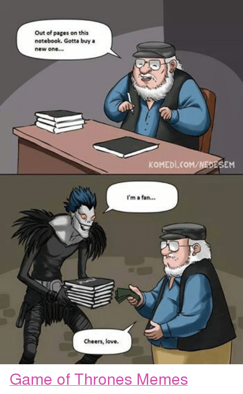 Game of Thrones, Love, and Meme: Out of pages on this  notebook. Gotta buy an  new one  Cheers, love.  KoMEDi.CoM/NEDESEM  I'm a fan... Game of Thrones Memes