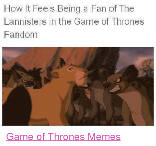 Game of Thrones, Lit, and Meme: How lit Feels Being a Fan of The  Lannisters in the Game of Thrones  Fandom Game of Thrones Memes