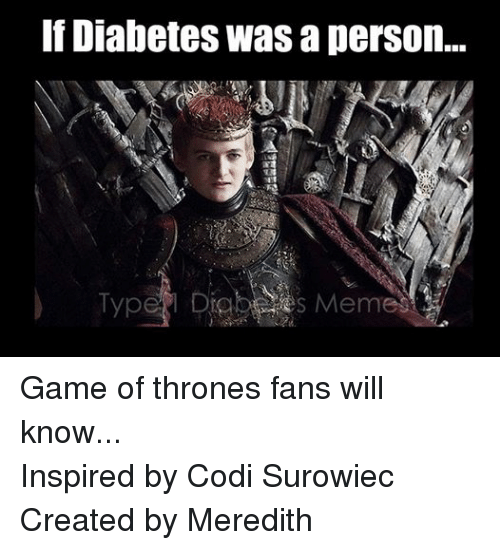 Game of Thrones, Meme, and Memes: Diabetes Was a person...  Type  Meme Game of thrones fans will know... Inspired by Codi Surowiec Created by Meredith