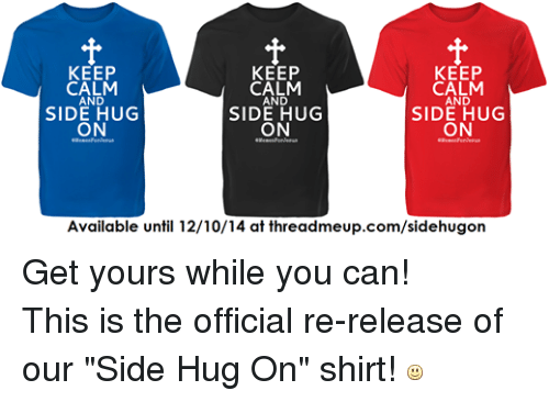 "Christian Memes: KEEP  KEEP  KEEP  CALM  CALM  CALM  AND  AND  AND  SIDE HUG  SIDE HUG  SIDE HUG  ON  ON  ON  Available until 12/10/14 at threadmeup.com/sidehugon Get yours while you can! This is the official re-release of our ""Side Hug On"" shirt!"