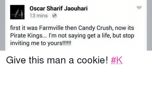 FarmVille: Oscar Sharif Jaouhari  13 mins  first it was Farmville then Candy Crush, now its  Pirate Kings... l'm not saying get a life, but stop  inviting me to yours!!!!!! Give this man a cookie! #K