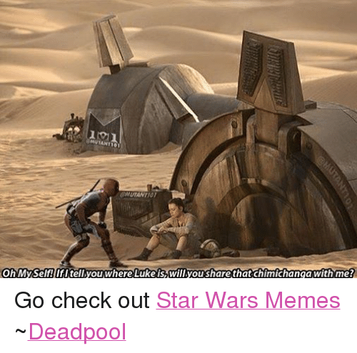 Meme Deadpool: Oh Myself! IfI tell you where Luke is, Willyou share that chimichanga With me? Go check out Star Wars Memes ~Deadpool