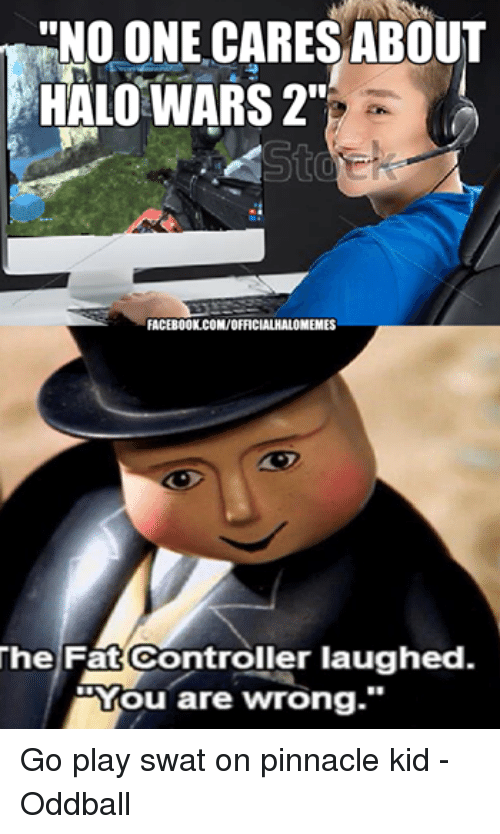 "Facebook, Halo, and Control: NO ONE CARES ABOUT  HALO WARS 2""  FACEBOOK COM/OFFICIALHALOMEMES  The Fat Controller laughed.  00Mou are wrong."" Go play swat on pinnacle kid -Oddball"