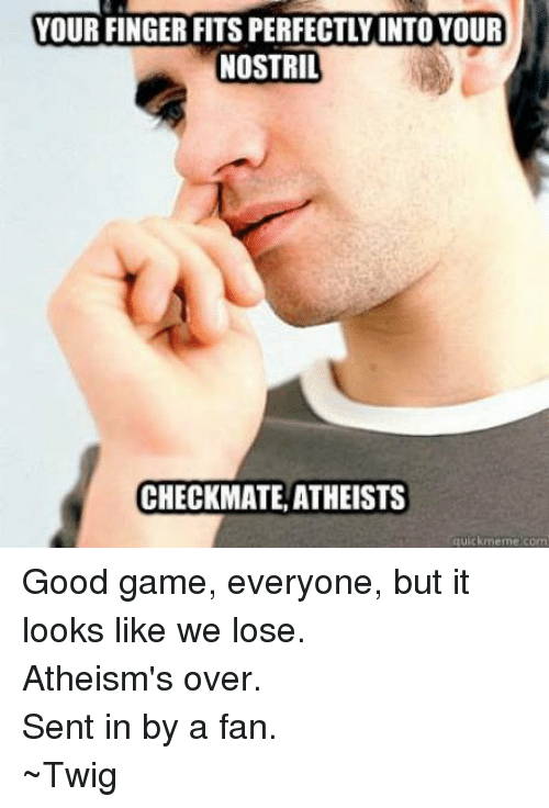 Meme, Memes, and Fingering: YOUR FINGER FITSPERFECTLYINTO YOUR  NOSTRIL  CHECKMATE, ATHEISTS  quick meme com Good game, everyone, but it looks like we lose. Atheism's over. Sent in by a fan. ~Twig