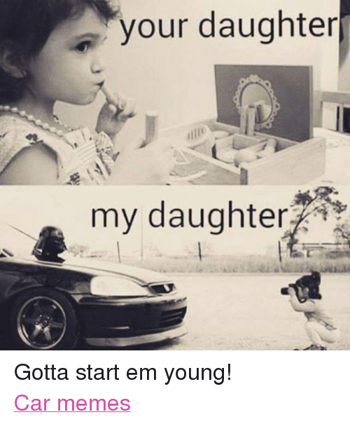 Funny Memes For Your Daughter : Your daughter my gotta start em young car memes