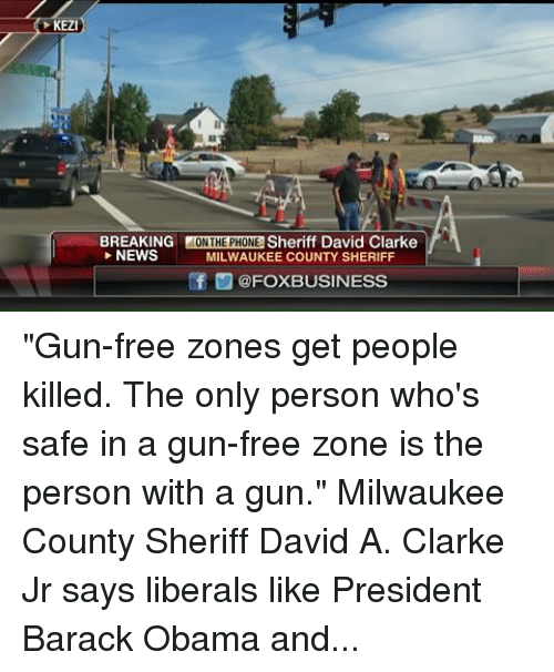 "obama-and-hillary: KEZI  BREAKING  ON THE PHONE  Sheriff David Clarke  NEWS  MILWAUKEE COUNTY SHERIFF  ef CFOXBUSINESS ""Gun-free zones get people killed. The only person who's safe in a gun-free zone is the person with a gun."" Milwaukee County Sheriff David A. Clarke Jr says liberals like President Barack Obama and Hillary Clinton exploit mass shootings for their political agenda."