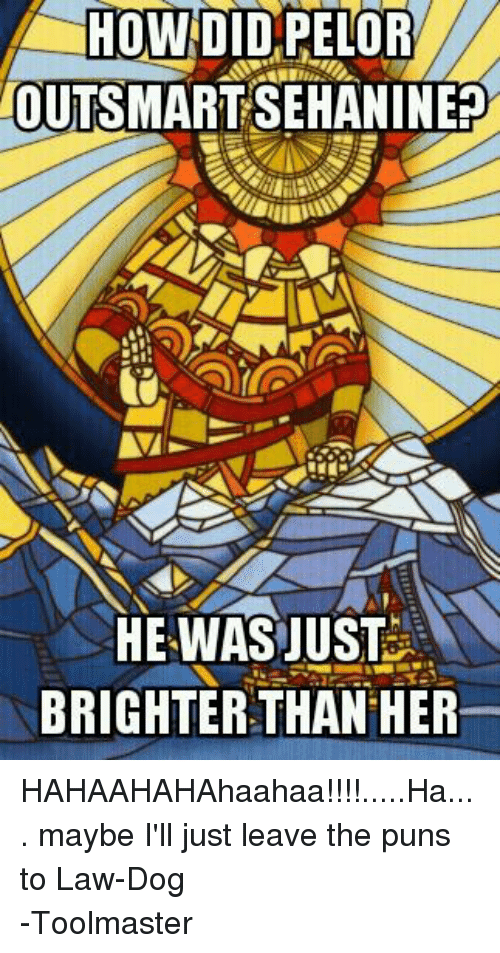 DnD: HOW DID PELOR  LOUTISMARTSEHANINERO  HE WAS JUST  BRIGHTER THAN HER HAHAAHAHAhaahaa!!!!.....Ha.... maybe I'll just leave the puns to Law-Dog -Toolmaster