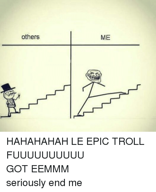 Troll, Trolling, and Dank Memes: others  ME HAHAHAHAH LE EPIC TROLL FUUUUUUUUUU GOT EEMMM    seriously end me