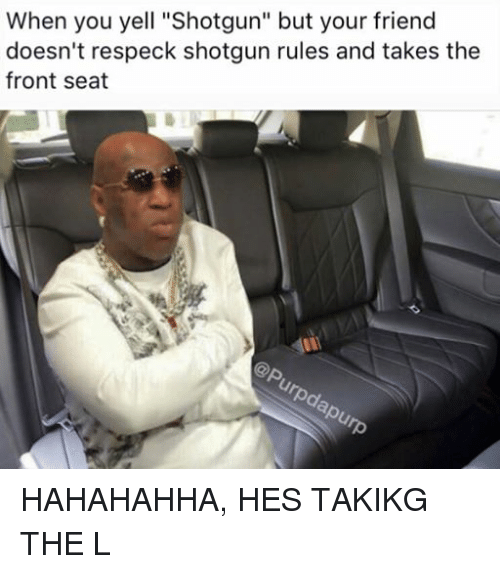 """Friends, Dank Memes, and Respeck: When you yell """"shotgun"""" but your friend  doesn't respeck shotgun rules and takes the  front seat HAHAHAHHA, HES TAKIKG THE L"""