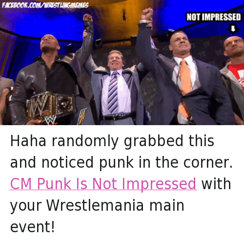 Cm Punk: FACEBOOK.COMMWRESTLINGMEMES  NOT IMPRESSED Haha randomly grabbed this and noticed punk in the corner. CM Punk Is Not Impressed with your Wrestlemania main event!