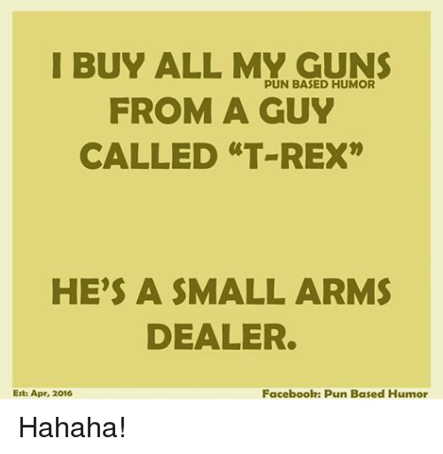 "Facebook, Guns, and Puns: I BUY ALL MY GUNS  PUN BASED HUMOR  FROM A GUY  CALLED ""T REX""  HE'S A SMALL ARMS  DEALER.  Est: Apr, 2016  Facebook: Pun Based Humor Hahaha!"