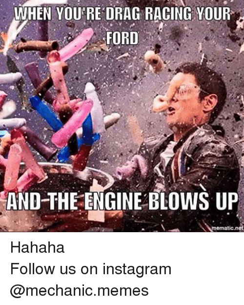 meme: WHEN YOU'RE DRAG RACING YOUR  FORD  AND THE ENGINE BLOWS UP  mematic net Hahaha Follow us on instagram @mechanic.memes